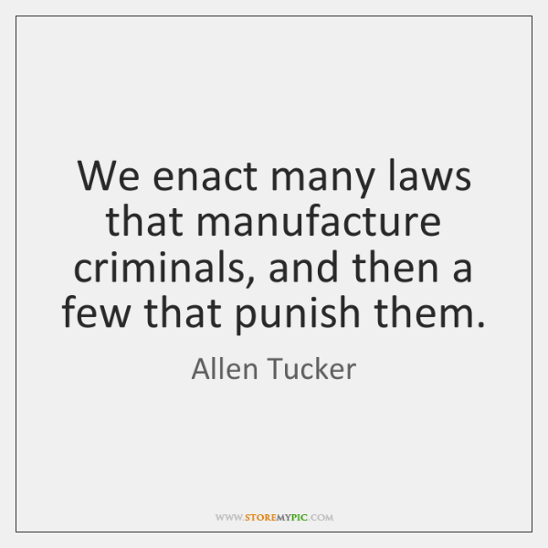 We enact many laws that manufacture criminals, and then a few that ...