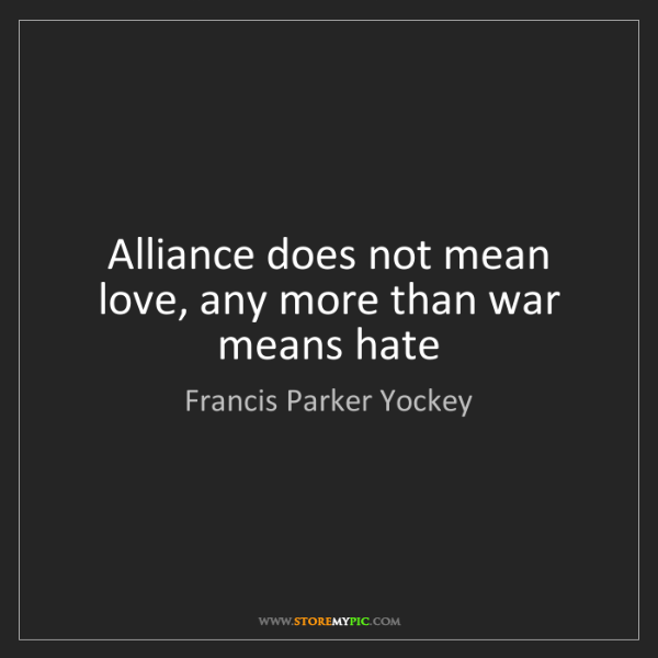 Francis Parker Yockey: Alliance does not mean love, any more than war means...