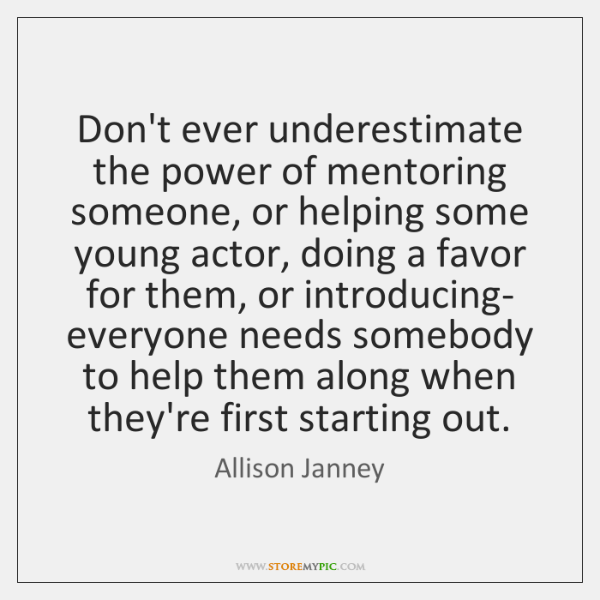 Don't ever underestimate the power of mentoring someone, or helping some young ...