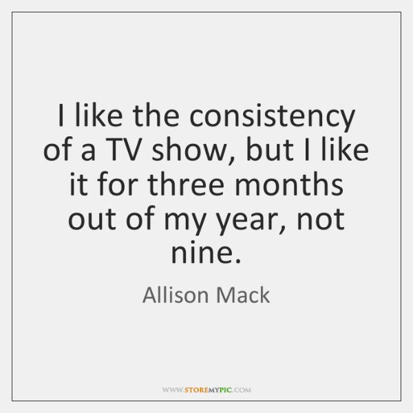 I like the consistency of a TV show, but I like it ...