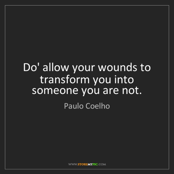 Paulo Coelho: Do' allow your wounds to transform you into someone you...
