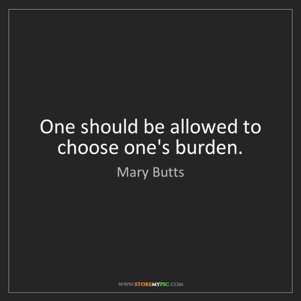 Mary Butts: One should be allowed to choose one's burden.