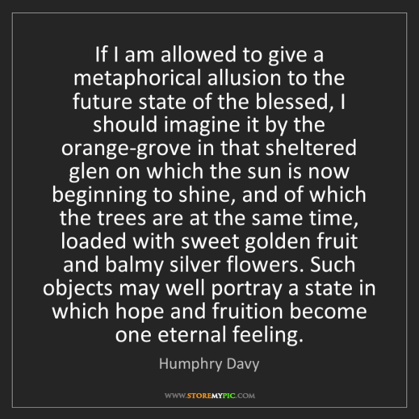 Humphry Davy: If I am allowed to give a metaphorical allusion to the...