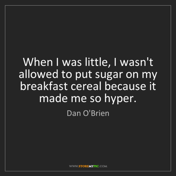 Dan O'Brien: When I was little, I wasn't allowed to put sugar on my...