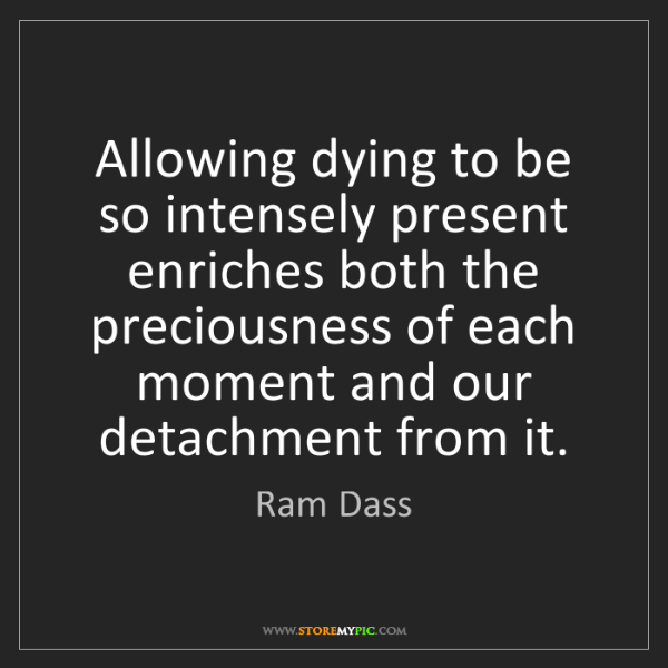 Ram Dass: Allowing dying to be so intensely present enriches both...