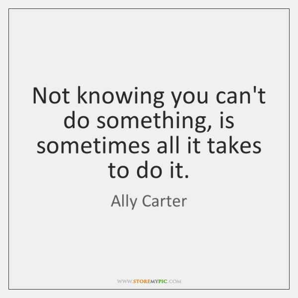 Not knowing you can't do something, is sometimes all it takes to ...