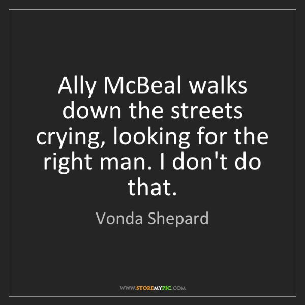 Vonda Shepard: Ally McBeal walks down the streets crying, looking for...