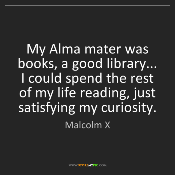 Malcolm X: My Alma mater was books, a good library... I could spend...