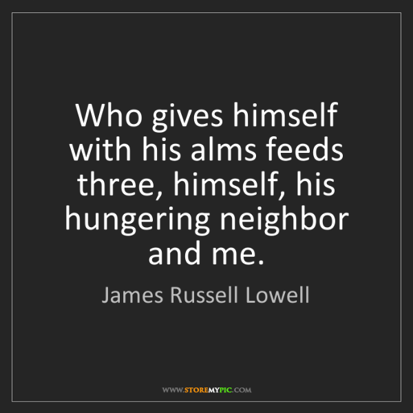 James Russell Lowell: Who gives himself with his alms feeds three, himself,...