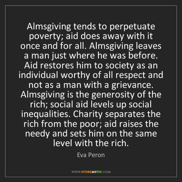 Eva Peron: Almsgiving tends to perpetuate poverty; aid does away...