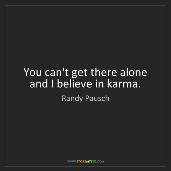 Randy Pausch: You can't get there alone and I believe in karma.