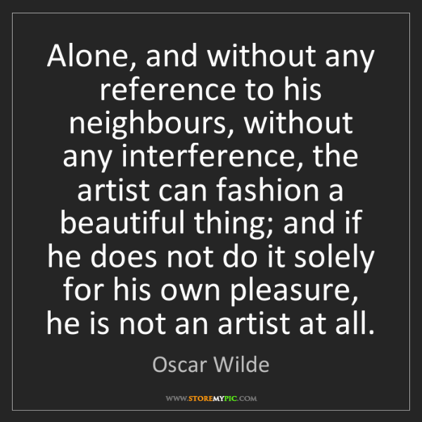Oscar Wilde: Alone, and without any reference to his neighbours, without...
