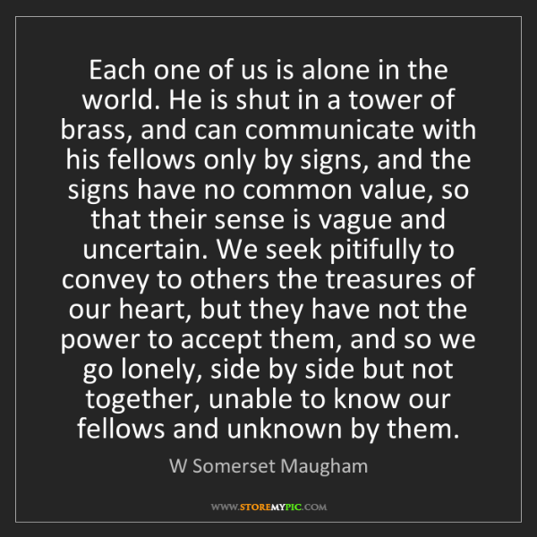 W Somerset Maugham: Each one of us is alone in the world. He is shut in a...