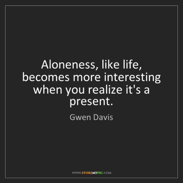 Gwen Davis: Aloneness, like life, becomes more interesting when you...