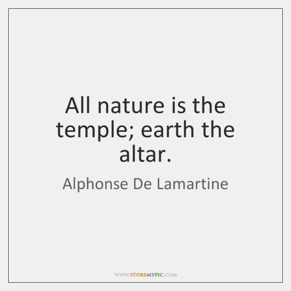 All nature is the temple; earth the altar.