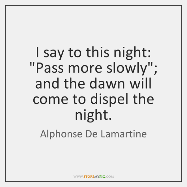 "I say to this night: ""Pass more slowly""; and the dawn will ..."