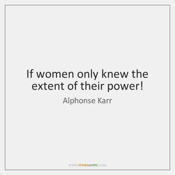 If women only knew the extent of their power!