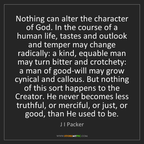 J I Packer: Nothing can alter the character of God. In the course...