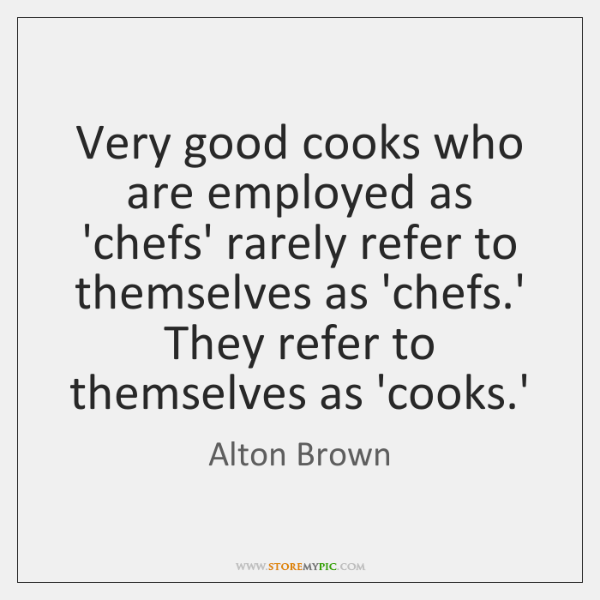 Very good cooks who are employed as 'chefs' rarely refer to themselves ...