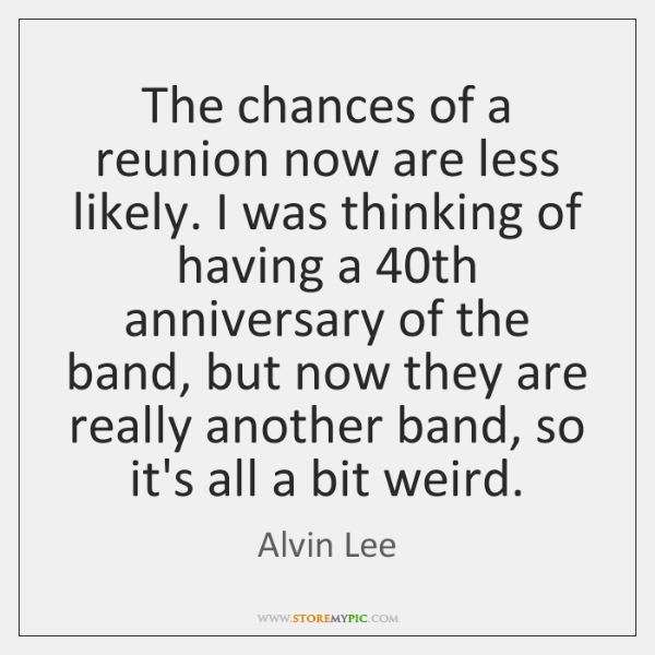 The chances of a reunion now are less likely. I was thinking ...