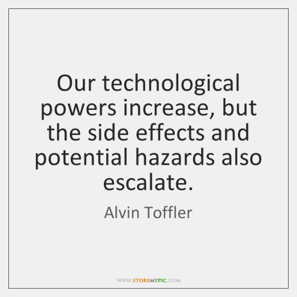 Our technological powers increase, but the side effects and potential hazards also ...