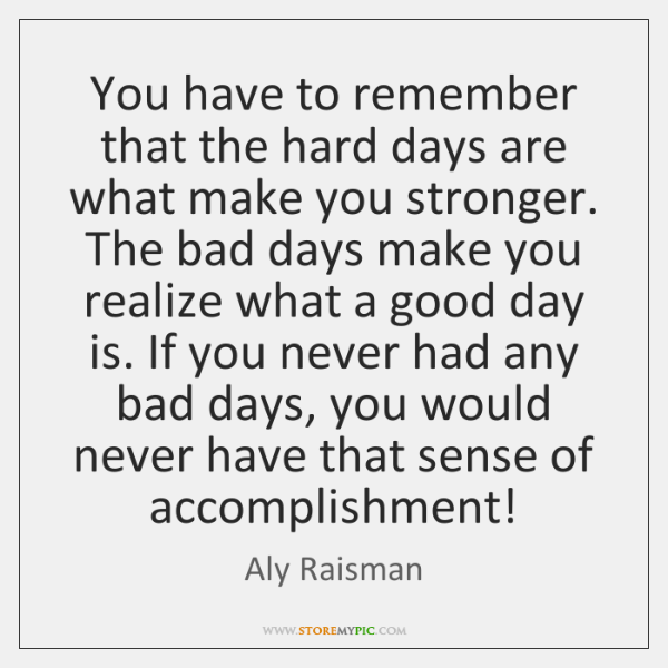 You have to remember that the hard days are what make you ...