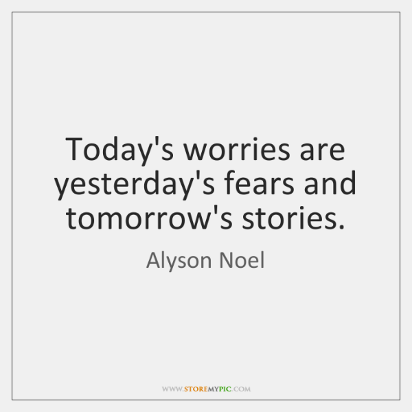 Today's worries are yesterday's fears and tomorrow's stories.