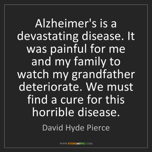 David Hyde Pierce: Alzheimer's is a devastating disease. It was painful...