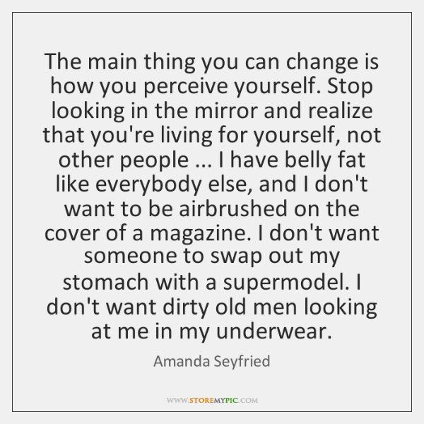 The main thing you can change is how you perceive yourself. Stop ...