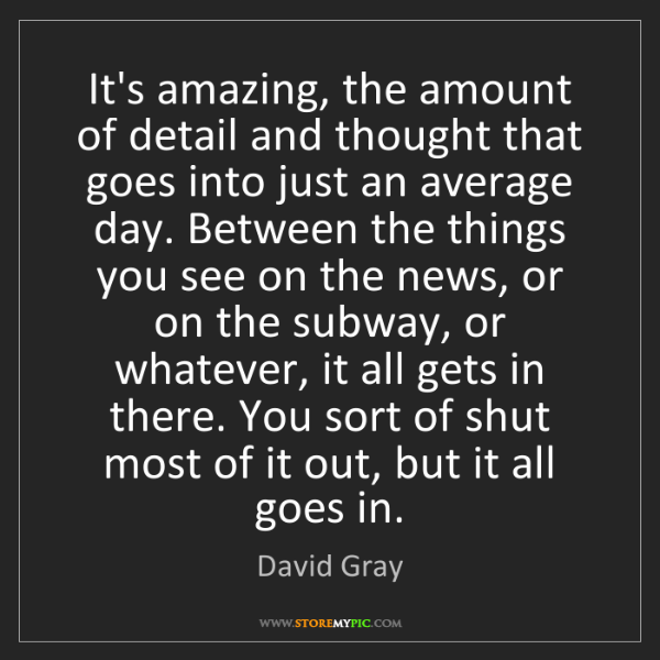 David Gray: It's amazing, the amount of detail and thought that goes...