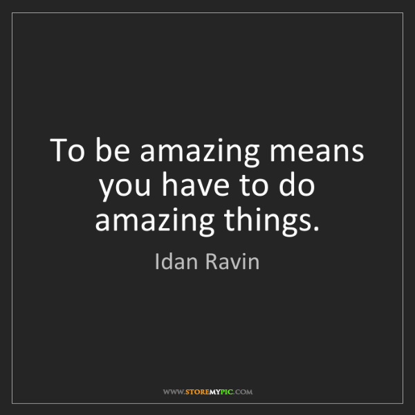 Idan Ravin: To be amazing means you have to do amazing things.
