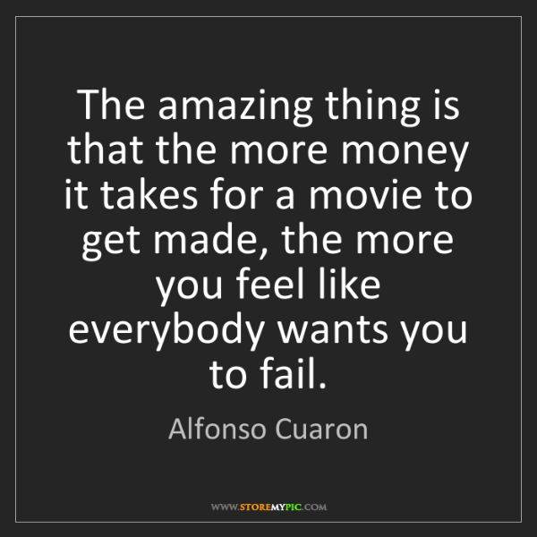 Alfonso Cuaron: The amazing thing is that the more money it takes for...