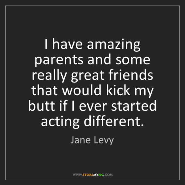 Jane Levy: I have amazing parents and some really great friends...