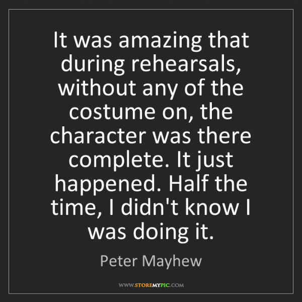 Peter Mayhew: It was amazing that during rehearsals, without any of...