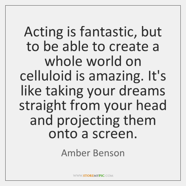 Acting is fantastic, but to be able to create a whole world ...