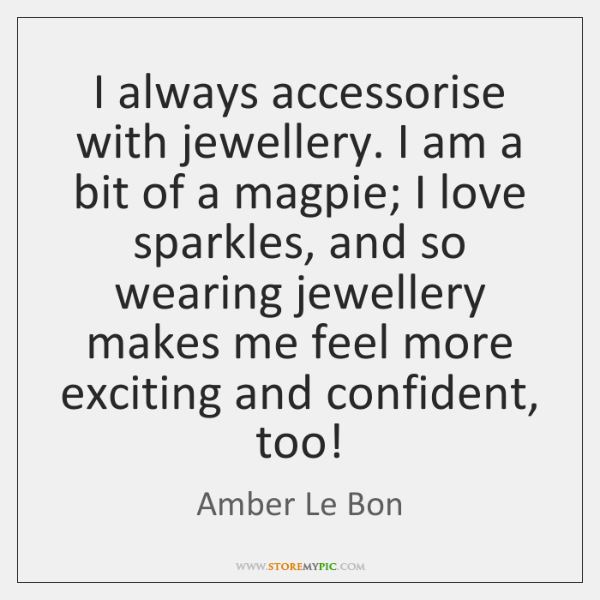 I always accessorise with jewellery. I am a bit of a magpie; ...