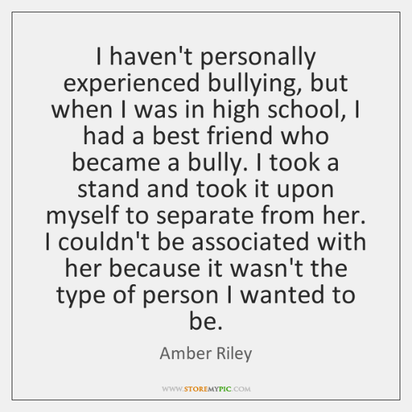 I haven't personally experienced bullying, but when I was in high school, ...