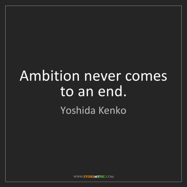 Yoshida Kenko: Ambition never comes to an end.
