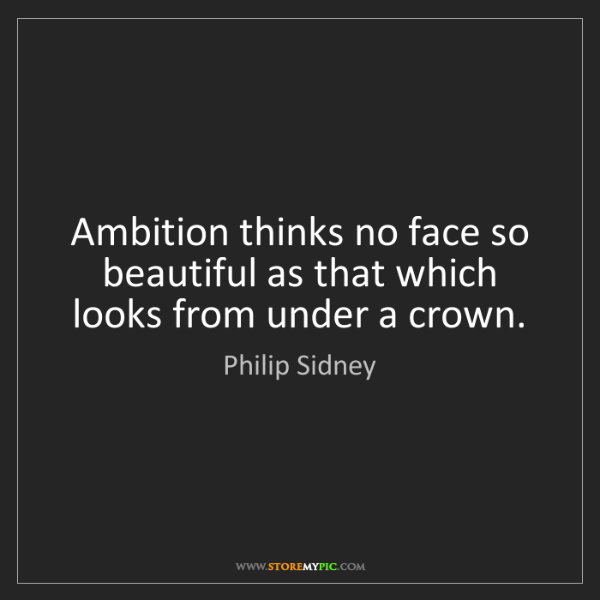 Philip Sidney: Ambition thinks no face so beautiful as that which looks...