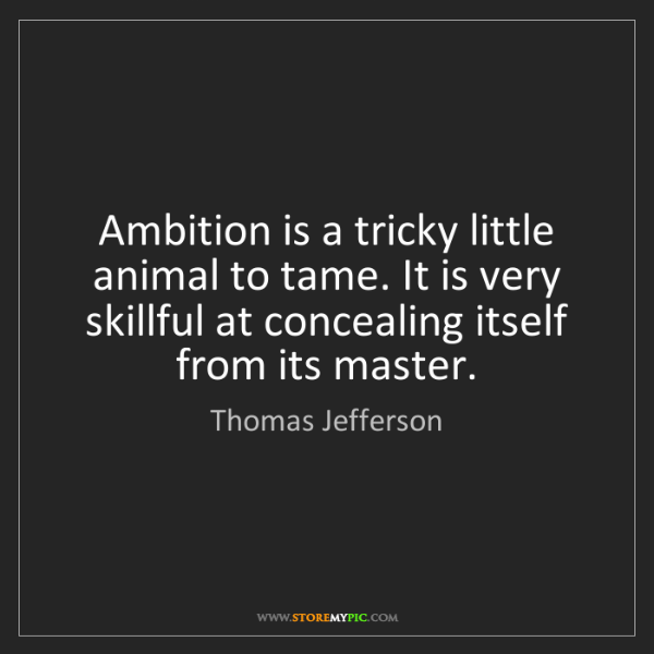 Thomas Jefferson: Ambition is a tricky little animal to tame. It is very...