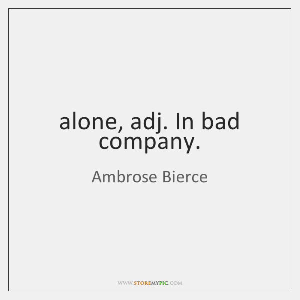 alone, adj. In bad company.