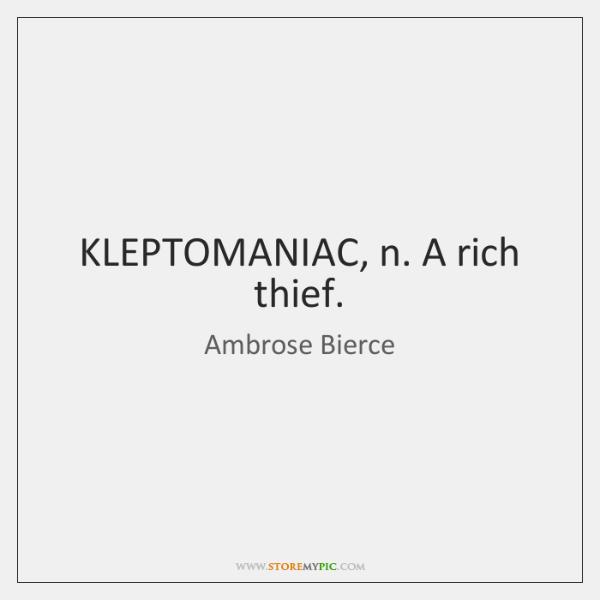 KLEPTOMANIAC, n. A rich thief.