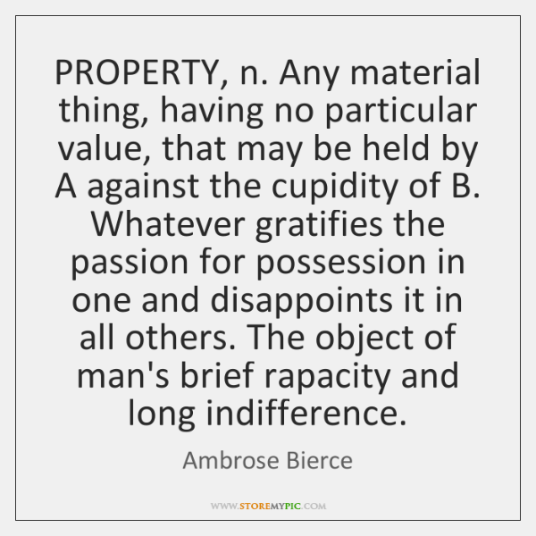 PROPERTY, n. Any material thing, having no particular value, that may be ...