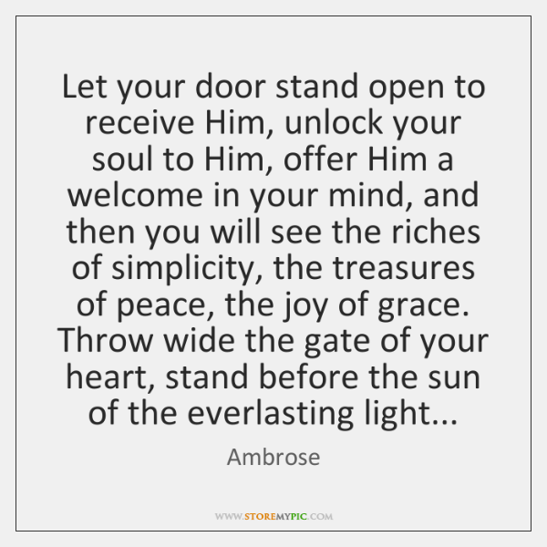 Let your door stand open to receive Him, unlock your soul to ...
