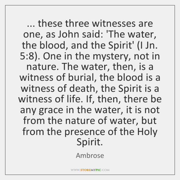 ... these three witnesses are one, as John said: 'The water, the blood, ...