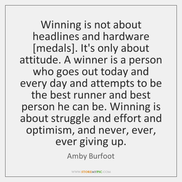 Winning is not about headlines and hardware [medals]. It's only about attitude. ...