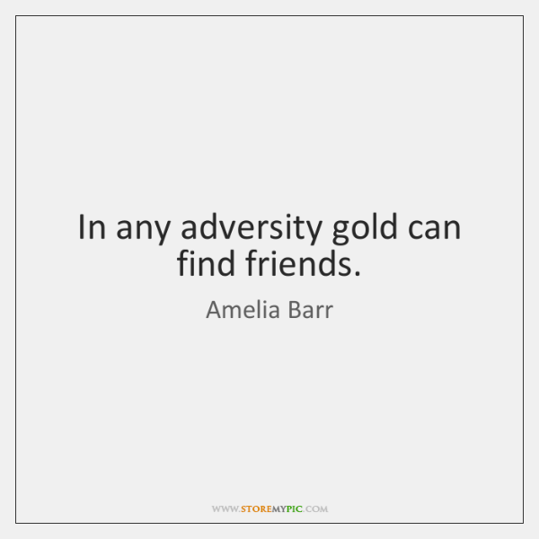 In any adversity gold can find friends.