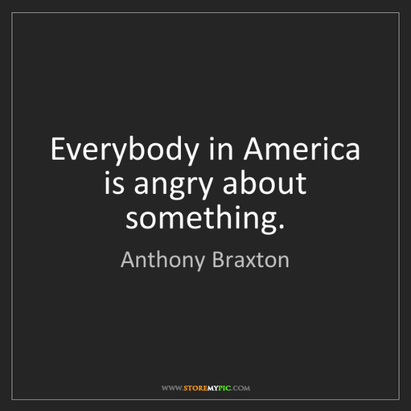 Anthony Braxton: Everybody in America is angry about something.