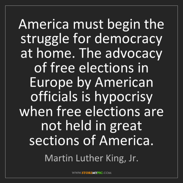 Martin Luther King, Jr.: America must begin the struggle for democracy at home....