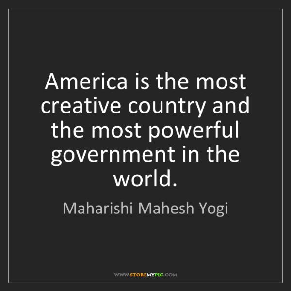 Maharishi Mahesh Yogi: America is the most creative country and the most powerful...